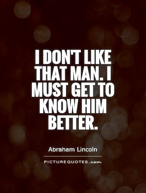 i-dont-like-that-man-i-must-get-to-know-him-better-quote-1